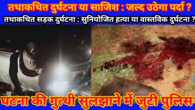 Photo of तथाकथित दुर्घटना मामले के पीछे की क्राइम स्टोरी सुलझाने में जुटी पुलिस